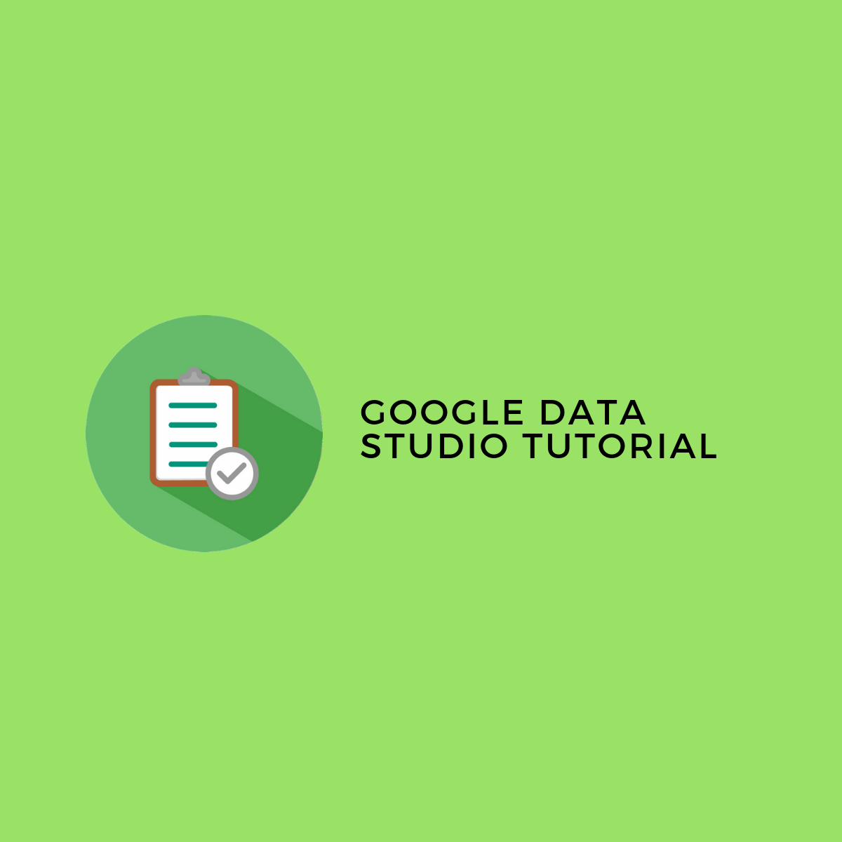 Google Data Studio Tutorial: A strategic guide to building